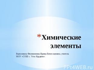 Химические элементы Выполнила Филимонова Ирина Вячеславовна, учитель МОУ «СОШ с.