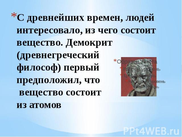 С древнейших времен, людей интересовало, из чего состоит вещество. Демокрит (древнегреческий философ) первый предположил, что вещество состоит из атомов