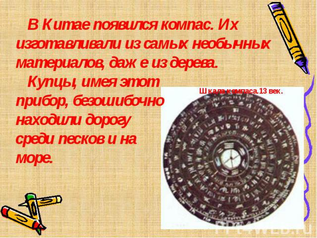 В Китае появился компас. Их изготавливали из самых необычных материалов, даже из дерева. Купцы, имея этот прибор, безошибочно находили дорогу среди песков и на море.Шкала компаса.13 век.