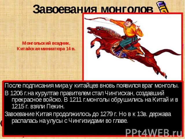 Завоевания монголовМонгольский всадник.Китайская миниатюра 14 в.После подписания мира у китайцев вновь появился враг монголы.В 1206 г.на курултае правителем стал Чингисхан, создавший прекрасное войско. В 1211 г.монголы обрушились на Китай и в 1215 г…