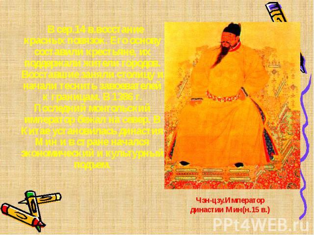В сер.14 в.восстание красных повязок. Его основу составили крестьяне, их поддержали жители городов. Восставшие заняли столицу и начали теснить завоевателей к границам. В 1386 г. Последний монгольский император бежал на север. В Китае установилась ди…