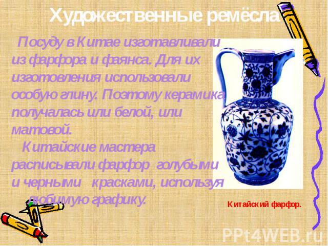 Художественные ремёсла Посуду в Китае изготавливали из фарфора и фаянса. Для их изготовления использовали особую глину. Поэтому керамика получалась или белой, или матовой. Китайские мастера расписывали фарфор голубыми и черными красками, используя л…