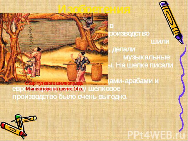 Изобретения В средние века в Китае возросло производство шелка. Из наго шили одежду и паруса, делали зонты и музыкальные инструменты. На шелке писали и рисовали миниатюры. Шелк закупался иностранцами-арабами и европейцами, поэтому шелковое производс…