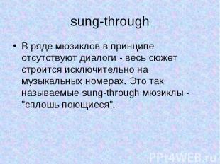 sung-through В ряде мюзиклов в принципе отсутствуют диалоги - весь сюжет строитс