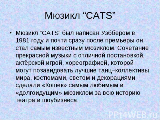"""Мюзикл """"CATS"""" Мюзикл """"CATS"""" был написан Уэббером в 1981 году и почти сразу после премьеры он стал самым известным мюзиклом. Сочетание прекрасной музыки с отличной постановкой, актёрской игрой, хореографией, которой могут позавидовать лучшие танц–кол…"""