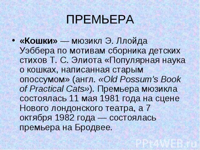 ПРЕМЬЕРА «Кошки»—мюзиклЭ. Ллойда Уэбберапо мотивам сборника детских стиховТ.С.Элиота«Популярная наука о кошках, написанная старым опоссумом» (англ.«Old Possum's Book of Practical Cats»). Премьера мюзикла состоялась11 мая1981года на сцене…