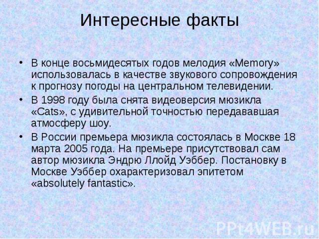 Интересные факты В концевосьмидесятыхгодов мелодия «Memory» использовалась в качестве звукового сопровождения к прогнозу погоды нацентральном телевидении.В 1998 году была снятавидеоверсия мюзикла «Cats», с удивительной точностью передававшая атм…