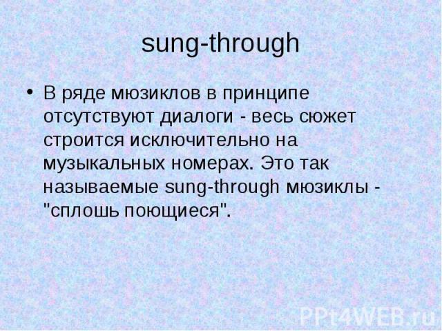 sung-through В ряде мюзиклов в принципе отсутствуют диалоги - весь сюжет строится исключительно на музыкальных номерах. Это так называемые sung-through мюзиклы -
