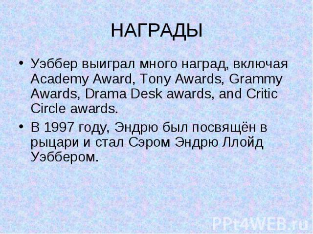 НАГРАДЫ Уэббер выиграл много наград, включая Academy Award, Tony Awards, Grammy Awards, Drama Desk awards, and Critic Circle awards. В 1997 году, Эндрю был посвящён в рыцари и стал Сэром Эндрю Ллойд Уэббером.