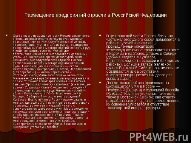 Размещение предприятий отрасли в Российской Федерации Особенность промышленности России заключается в больших расстояниях между производствами различных циклов. Металлургические комбинаты, производящие чугун и сталь из руды, традиционно располагалис…