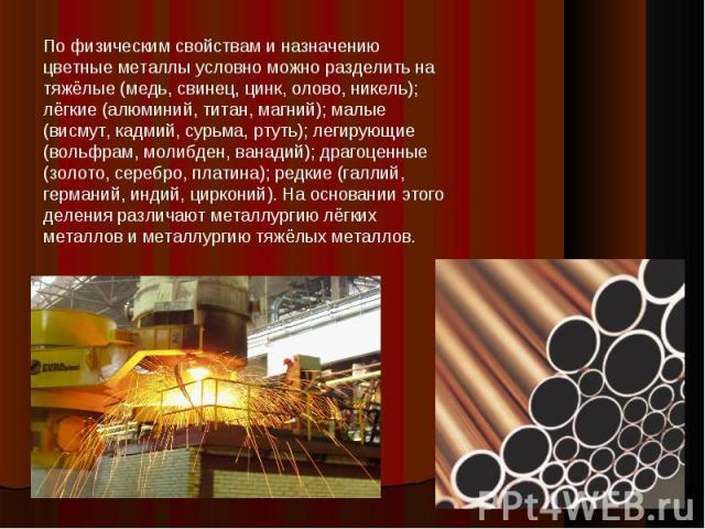 По физическим свойствам и назначению цветные металлы условно можно разделить на тяжёлые (медь, свинец, цинк, олово, никель); лёгкие (алюминий, титан, магний); малые (висмут, кадмий, сурьма, ртуть); легирующие (вольфрам, молибден, ванадий); драгоценн…