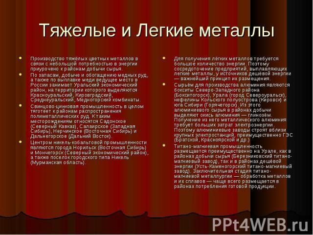 Тяжелые и Легкие металлы Производство тяжёлых цветных металлов в связи с небольшой потребностью в энергии приурочено к районам добычи сырья.По запасам, добыче и обогащению медных руд, а также по выплавке меди ведущее место в России занимает Уральски…