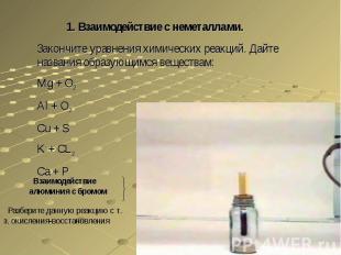 1. Взаимодействие с неметаллами. Закончите уравнения химических реакций. Дайте н