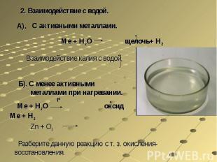 2. Взаимодействие с водой.С активными металлами.Ме + Н2О щелочь+ Н2Взаимодействи