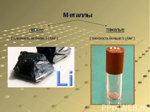 Металлы легкие( плотность не более 5 г/см3 )тяжелые( плотность больше 5 г/см3 )