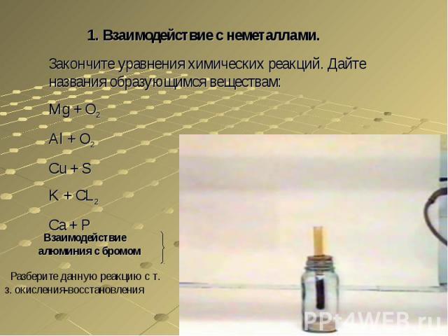 1. Взаимодействие с неметаллами. Закончите уравнения химических реакций. Дайте названия образующимся веществам:Mg + O2 Al + O2Cu + SK + CL2Ca + P Взаимодействие алюминия с бромом Разберите данную реакцию с т. з. окисления-восстановления