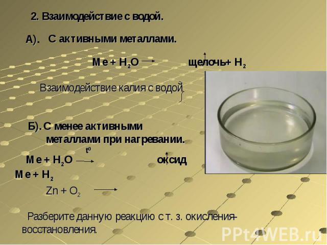 2. Взаимодействие с водой.С активными металлами.Ме + Н2О щелочь+ Н2Взаимодействие калия с водойС менее активными металлами при нагревании. Ме + Н2О оксид Ме + Н2Zn + O2 Разберите данную реакцию с т. з. окисления-восстановления.