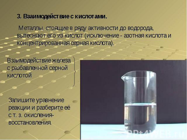 3. Взаимодействие с кислотами. Металлы, стоящие в ряду активности до водорода, вытесняют его из кислот (исключение - азотная кислота и концентрированная серная кислота).Взаимодействие железа с разбавленной серной кислотойЗапишите уравнение реакции и…