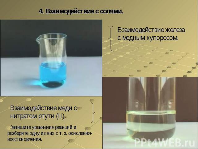 4. Взаимодействие с солями.Взаимодействие железа с медным купоросом.Взаимодействие меди с нитратом ртути (II). Запишите уравнения реакций и разберите одну из них с т. з. окисления-восстановления.