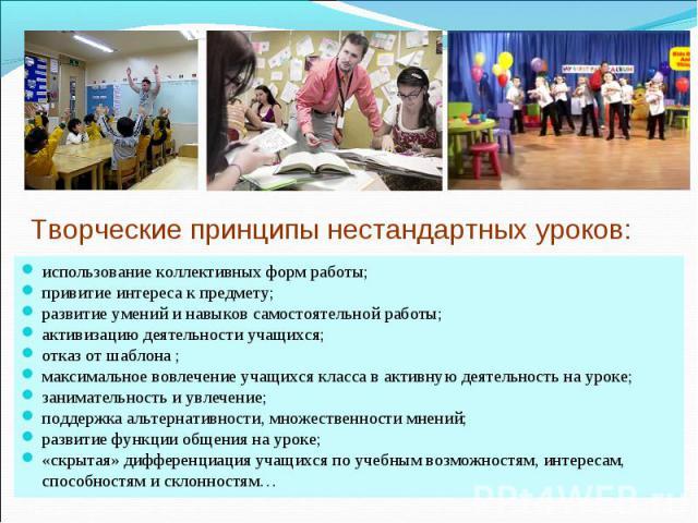 Творческие принципы нестандартных уроков: использование коллективных форм работы;привитие интереса к предмету;развитие умений и навыков самостоятельной работы;активизацию деятельности учащихся;отказ от шаблона ;максимальное вовлечение учащихся класс…