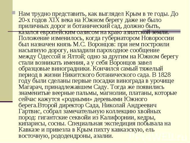 Нам трудно представить, как выглядел Крым в те годы. До 20-х годов XIX века на Южном берегу даже не было приличных дорог и ботанический сад, должно быть, казался европейским оазисом на краю азиатской земли. Положение изменилось, когда губернатором Н…
