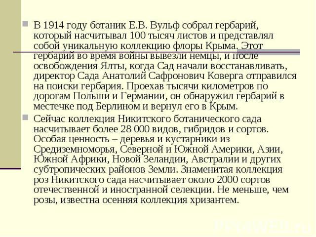 В 1914 году ботаник Е.В. Вульф собрал гербарий, который насчитывал 100 тысяч листов и представлял собой уникальную коллекцию флоры Крыма. Этот гербарий во время войны вывезли немцы, и после освобождения Ялты, когда Сад начали восстанавливать, директ…