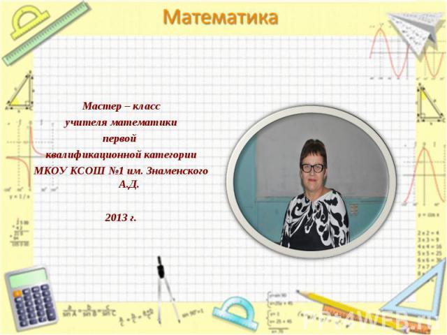 Мастер – классучителя математикипервой квалификационной категорииМКОУ КСОШ №1 им. Знаменского А.Д.2013 г.