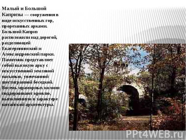 Малый и Большой Капризы — сооружения в виде искусственных гор, прорезанных арками. Большой Каприз расположили над дорогой, разделяющей Екатерининский и Александровский парки. Памятник представляет собой высокую арку с искусственной земляной насыпью,…