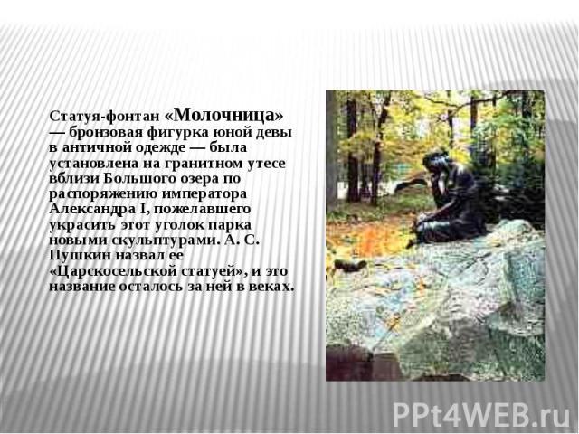 Статуя-фонтан «Молочница» — бронзовая фигурка юной девы в античной одежде — была установлена на гранитном утесе вблизи Большого озера по распоряжению императора Александра I, пожелавшего украсить этот уголок парка новыми скульптурами. А. С. Пушкин н…