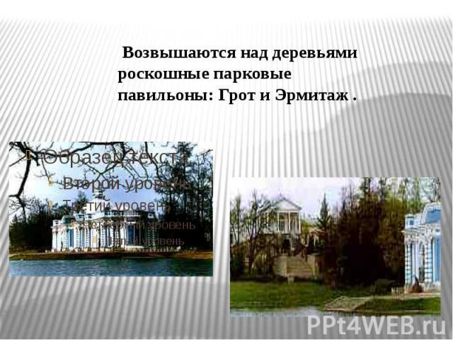 Возвышаются над деревьями роскошные парковые павильоны: Грот и Эрмитаж .