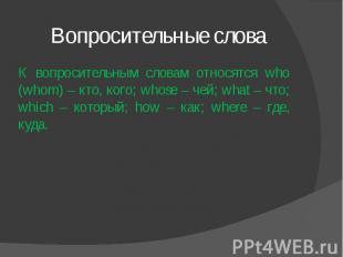 Вопросительные слова К вопросительным словам относятся who (whom) – кто, кого; w