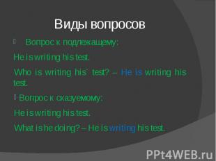 Виды вопросов Вопрос к подлежащему: He is writing his test.Who is writing his` t