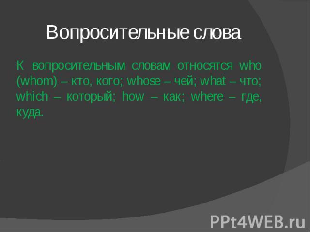 Вопросительные слова К вопросительным словам относятся who (whom) – кто, кого; whose – чей; what – что; which – который; how – как; where – где, куда.