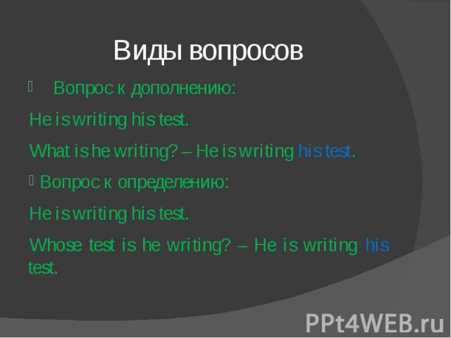 Виды вопросов Вопрос к дополнению: He is writing his test.What is he writing? – He is writing his test. Вопрос к определению:He is writing his test.Whose test is he writing? – He is writing his test.