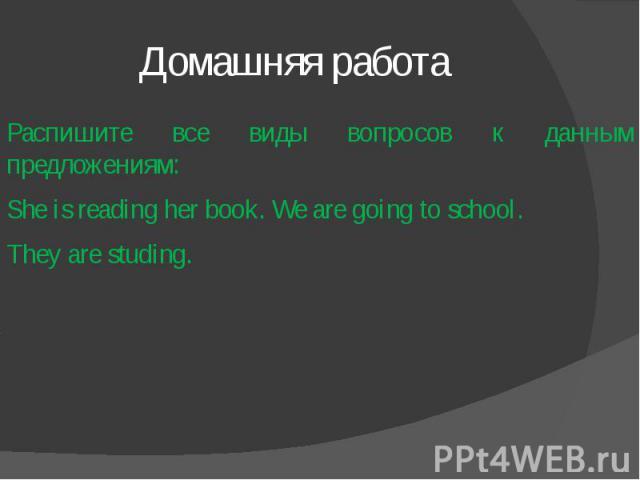Домашняя работа Распишите все виды вопросов к данным предложениям: She is reading her book. We are going to school.They are studing.