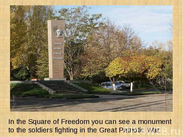 In the Square of Freedom you can see a monument to the soldiers fighting in the Great Patriotic War