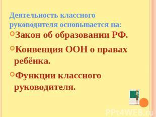 Деятельность классного руководителя основывается на: Закон об образовании РФ.Кон
