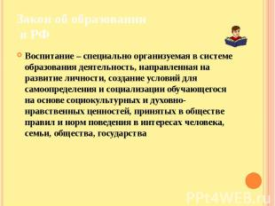 Закон об образовании в РФ Воспитание – специально организуемая в системе образов