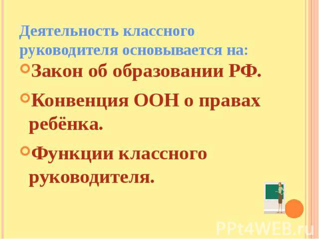 Деятельность классного руководителя основывается на: Закон об образовании РФ.Конвенция ООН о правах ребёнка.Функции классного руководителя.