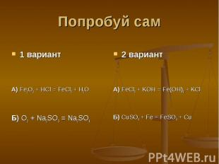 Попробуй сам 1 вариантА) Fe2O3 + HCl = FeCl3 + H2OБ) O2 + Na2SO3 = Na2SO42 вариа