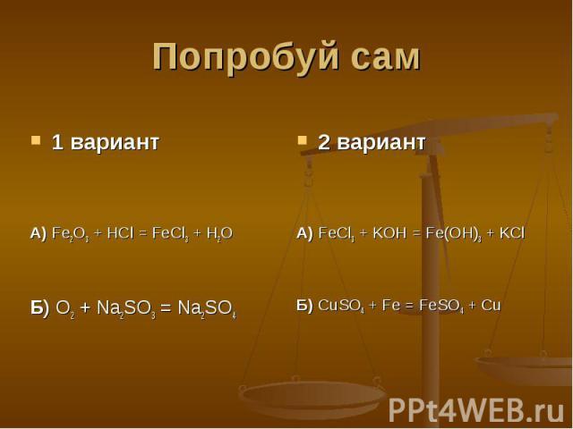 Попробуй сам 1 вариантА) Fe2O3 + HCl = FeCl3 + H2OБ) O2 + Na2SO3 = Na2SO42 вариантА) FeCl3 + KOH = Fe(OH)3 + KClБ) CuSO4 + Fe = FeSO4 + Cu