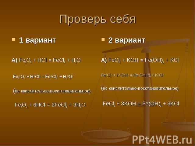 Проверь себя 1 вариантА) Fe2O3 + HCl = FeCl3 + H2O Fe2+3O3-2 + H+1Cl-1 = Fe+3Cl3-1 + H2+1O-2 (не окислительно-восстановительное) Fe2O3 + 6HCl = 2FeCl3 + 3H2O2 вариантА) FeCl3 + KOH = Fe(OH)3 + KClFe+3Cl3-1 + K+1O-2H+1 = Fe+3(O-2H+1)3 + K+1Cl-1(не ок…