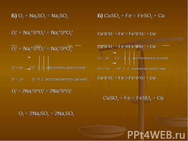 Б) O2 + Na2SO3 = Na2SO4O20 + Na2+1S+4O3-2 = Na2+1S+6O4-2O20 + Na2+1S+4O3-2 = Na2+1S+6O4-2O20 + 4e 2O-2 2 1 окислитель (восст-ние)S+4 – 2e S+6 4 2 восстановитель (ок-ние) O20 + 2Na2+1S+4O3-2 = 2Na2+1S+6O4-2 O2 + 2Na2SO3 = 2Na2SO4Б) CuSO4 + Fe = FeSO4…