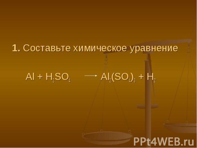 1. Составьте химическое уравнение Al + H2SO4 Al2(SO4)3 + H2