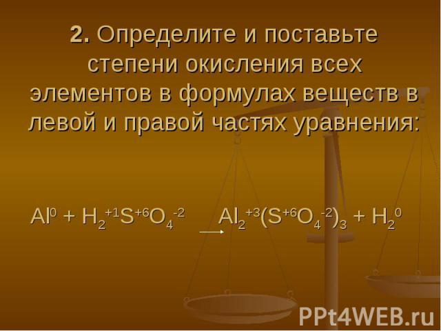 2. Определите и поставьте степени окисления всех элементов в формулах веществ в левой и правой частях уравнения:Al0 + H2+1S+6O4-2 Al2+3(S+6O4-2)3 + H20