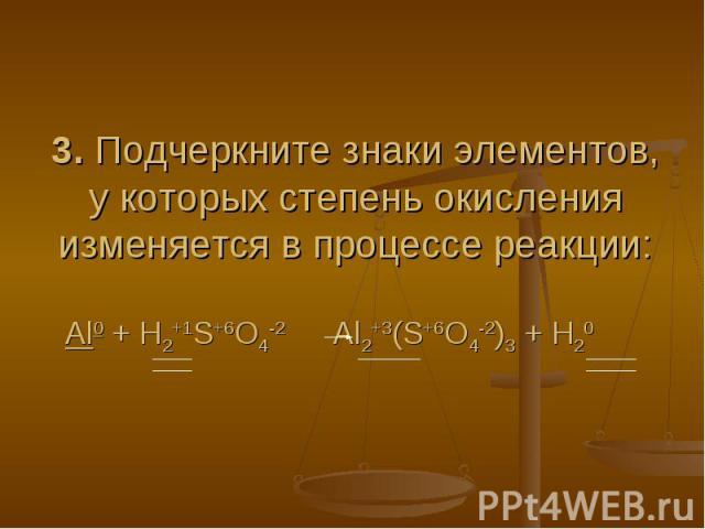 3. Подчеркните знаки элементов, у которых степень окисления изменяется в процессе реакции:Al0 + H2+1S+6O4-2 Al2+3(S+6O4-2)3 + H20