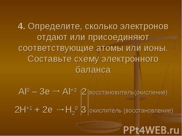 4. Определите, сколько электронов отдают или присоединяют соответствующие атомы или ионы. Составьте схему электронного балансаAl0 – 3e Al+3 2 восстановитель(окисление) 2H+1 + 2e H20 3 окислитель (восстановление)