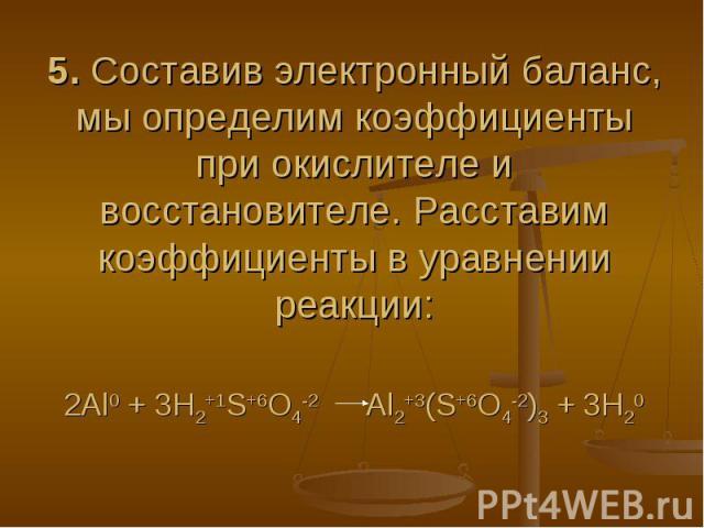 5. Составив электронный баланс, мы определим коэффициенты при окислителе и восстановителе. Расставим коэффициенты в уравнении реакции: 2Al0 + 3H2+1S+6O4-2 Al2+3(S+6O4-2)3 + 3H20