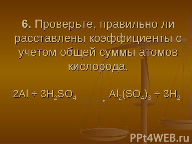6. Проверьте, правильно ли расставлены коэффициенты с учетом общей суммы атомов кислорода.2Al + 3H2SO4 Al2(SO4)3 + 3H2
