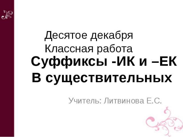 Десятое декабряКлассная работа Суффиксы -ИК и –ЕКВ существительных Учитель: Литвинова Е.С.